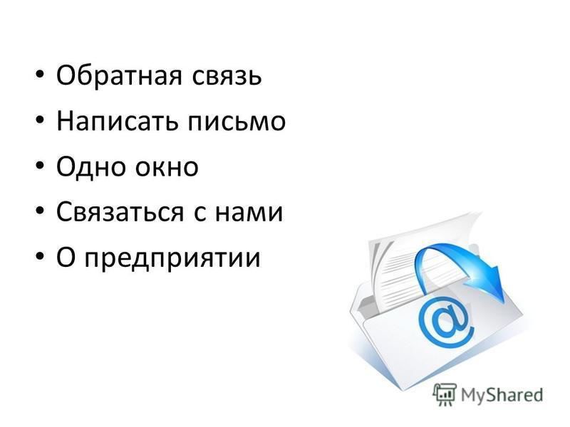 Обратная связь Написать письмо Одно окно Связаться с нами О предприятии