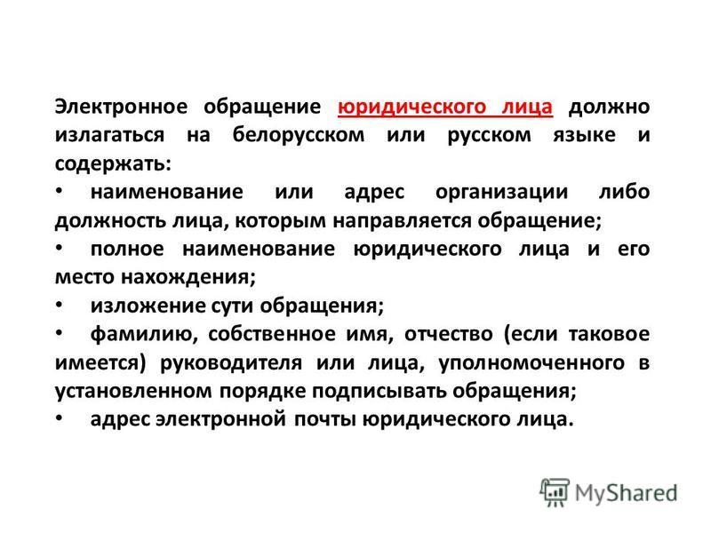 Электронное обращение юридического лица должно излагаться на белорусском или русском языке и содержать: наименование или адрес организации либо должность лица, которым направляется обращение; полное наименование юридического лица и его место нахожден