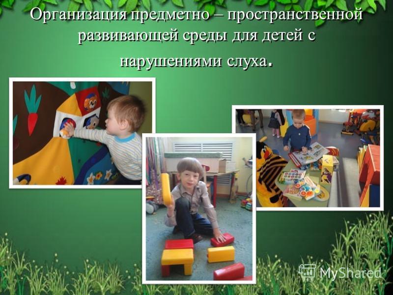 Организация предметно – пространственной развивающей среды для детей с нарушениями слуха.