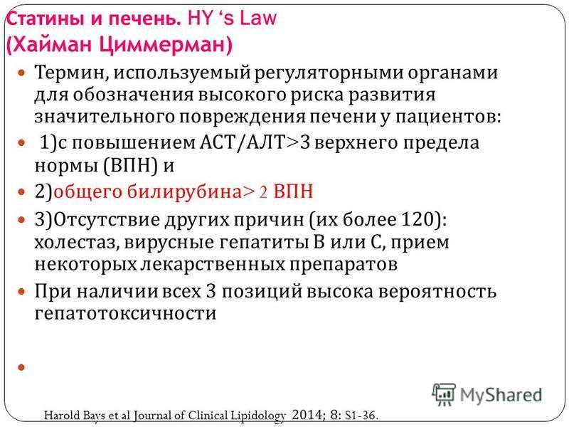 Статины и печень. HY s Law ( Хайман Циммерман) Термин, используемый регуляторными органами для обозначения высокого риска развития значительного повреждения печени у пациентов : 1) с повышением АСТ / АЛТ >3 верхнего предела нормы ( ВПН ) и 2) общего