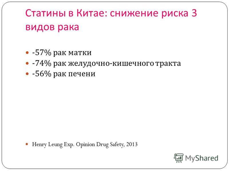 Статины в Китае : снижение риска 3 видов рака -57% рак матки -74% рак желудочно - кишечного тракта -56% рак печени Henry Leung Exp. Opinion Drug Safety, 2013