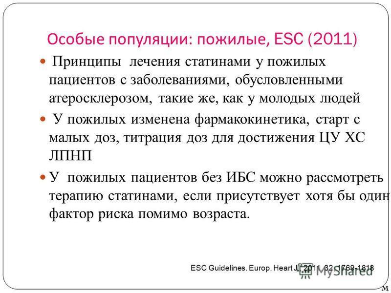 Особые популяции : пожилые, ESC (2011) Принципы лечения стати нами у пожилых пациентов с заболеваниями, обусловленными атеросклерозом, такие же, как у молодых людей У пожилых изменена фармакокинетика, старт с малых доз, титрация доз для достижения ЦУ