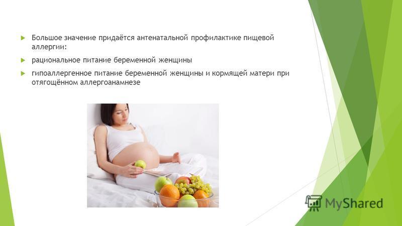 Большое значение придаётся антенатальной профилактике пищевой аллергии: рациональное питание беременной женщины гипоаллергенное питание беременной женщины и кормящей матери при отягощённом аллергоанамнезе