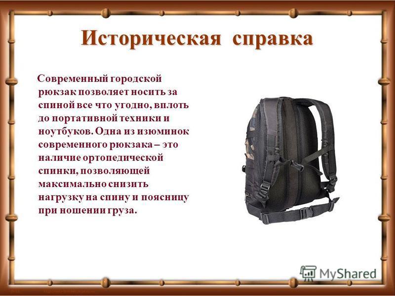 Историческая справка Современный городской рюкзак позволяет носить за спиной все что угодно, вплоть до портативной техники и ноутбуков. Одна из изюминок современного рюкзака – это наличие ортопедической спинки, позволяющей максимально снизить нагрузк