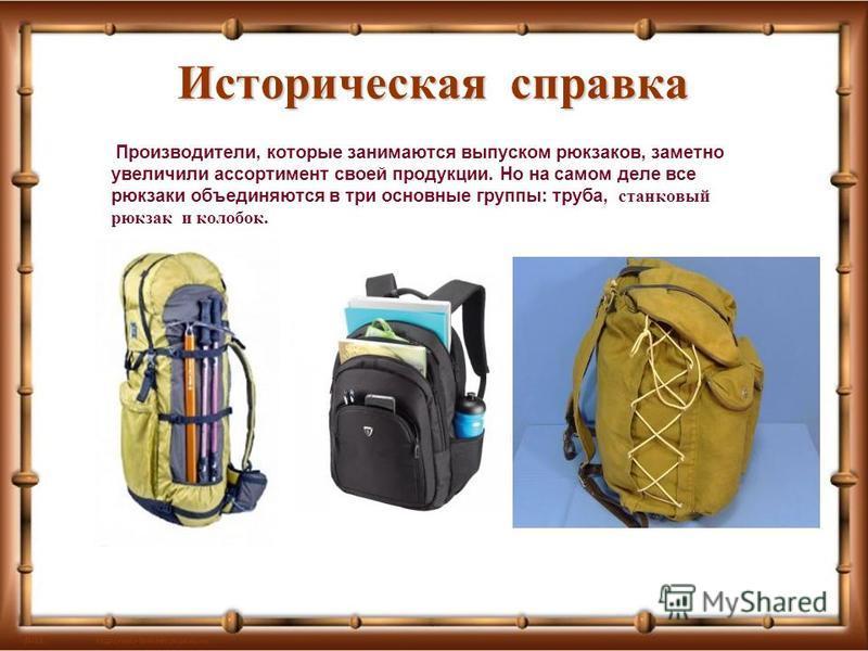 Историческая справка Производители, которые занимаются выпуском рюкзаков, заметно увеличили ассортимент своей продукции. Но на самом деле все рюкзаки объединяются в три основные группы: труба, станковый рюкзак и колобок.