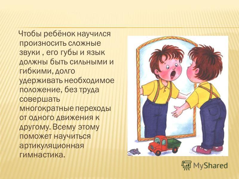 Чтобы ребёнок научился произносить сложные звуки, его губы и язык должны быть сильными и гибкими, долго удерживать необходимое положение, без труда совершать многократные переходы от одного движения к другому. Всему этому поможет научиться артикуляци