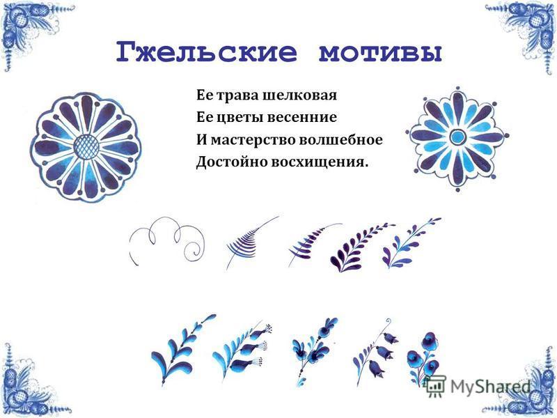 Гжельские мотивы Ее трава шелковая Ее цветы весенние И мастерство волшебное Достойно восхищения.