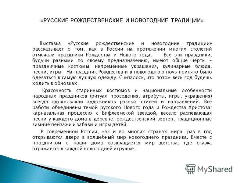 Выставка «Русские рождественские и новогодние традиции» рассказывает о том, как в России на протяжении многих столетий отмечали праздники Рождества и Нового года. Все эти праздники, будучи разными по своему предназначению, имеют общие черты – праздни