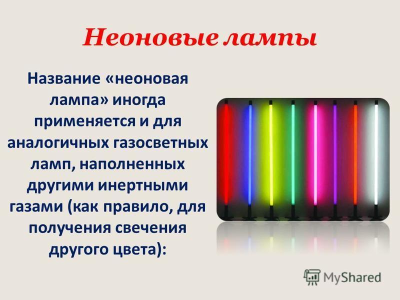 Неоновые лампы Название «неоновая лампа» иногда применяется и для аналогичных газосветных ламп, наполненных другими инертными газами (как правило, для получения свечения другого цвета):