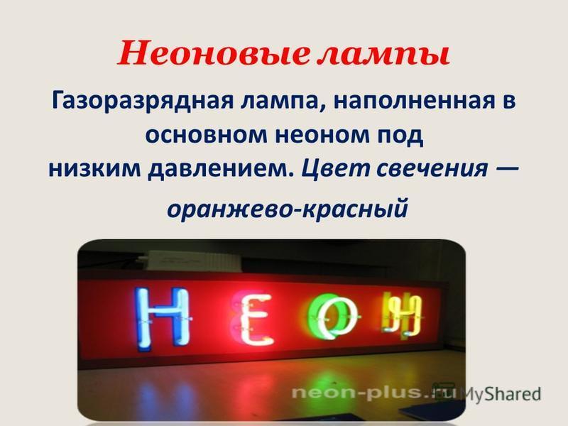 Неоновые лампы Газоразрядная лампа, наполненная в основном неоном под низким давлением. Цвет свечения оранжево-красный