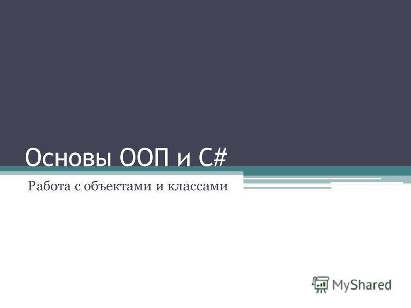 Основы ООП и C# Работа с объектами и классами