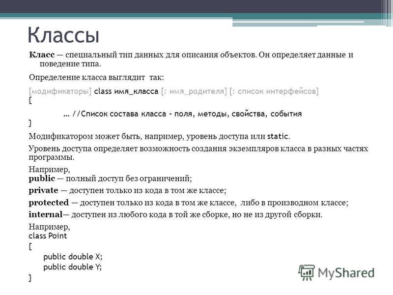 Классы Класс специальный тип данных для описания объектов. Он определяет данные и поведение типа. Определение класса выглядит так: [модификаторы] class имя_класса [: имя_родителя] [: список интерфейсов] { … //Список состава класса – поля, методы, сво