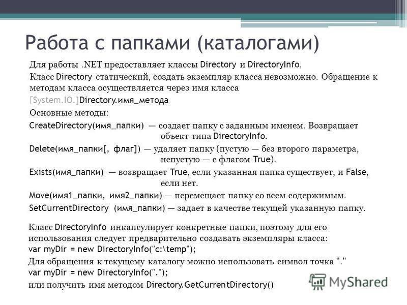 Работа с папками (каталогами) Для работы.NET предоставляет классы Directory и DirectoryInfo. Класс Directory статический, создать экземпляр класса невозможно. Обращение к методам класса осуществляется через имя класса [ System.IO.]Directory.имя_метод