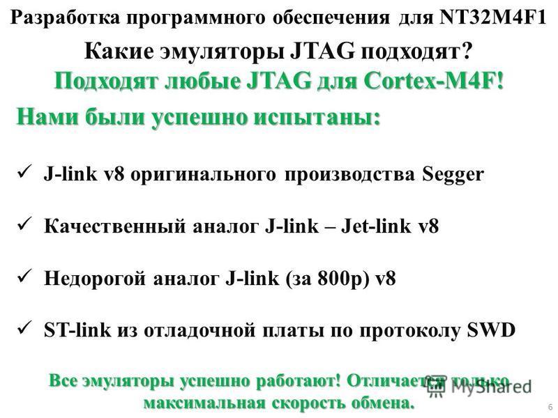 Разработка программного обеспечения для NT32M4F1 Какие эмуляторы JTAG подходят? Подходят любые JTAG для Cortex-M4F! Нами были успешно испытаны: J-link v8 оригинального производства Segger Качественный аналог J-link – Jet-link v8 Недорогой аналог J-li