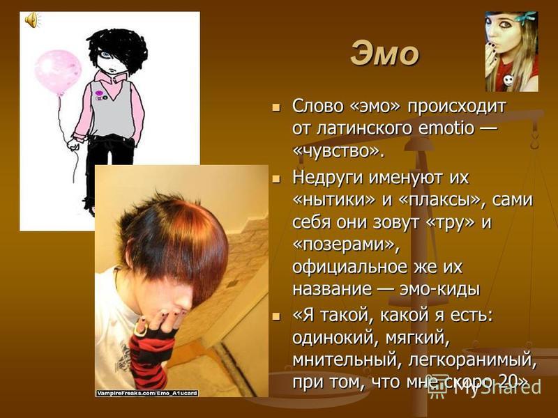 Эмо Эмо Слово «эмо» происходит от латинского emotio «чувство». Слово «эмо» происходит от латинского emotio «чувство». Недруги именуют их «нытики» и «плаксы», сами себя они зовут «тру» и «позерами», официальное же их название эмо-киды Недруги именуют
