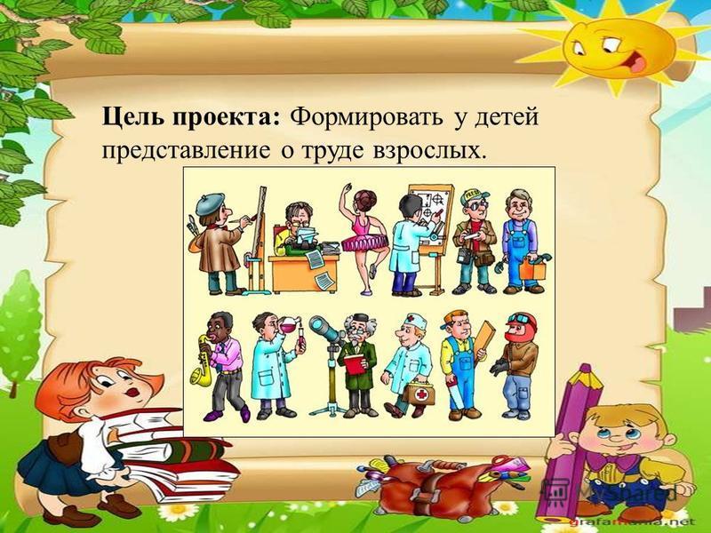 Цель проекта: Формировать у детей представление о труде взрослых.