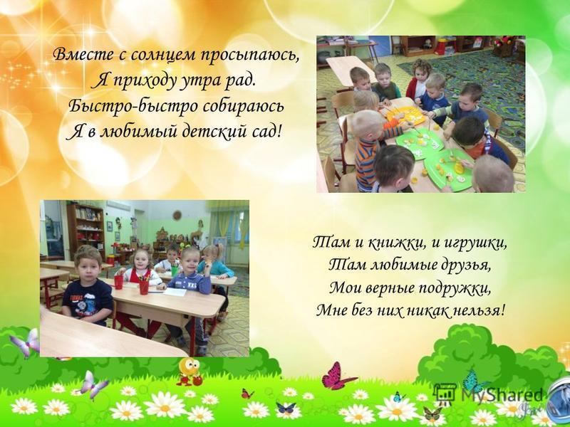 Вместе с солнцем просыпаюсь, Я приходу утра рад. Быстро-быстро собираюсь Я в любимый детский сад! Там и книжки, и игрушки, Там любимые друзья, Мои верные подружки, Мне без них никак нельзя!