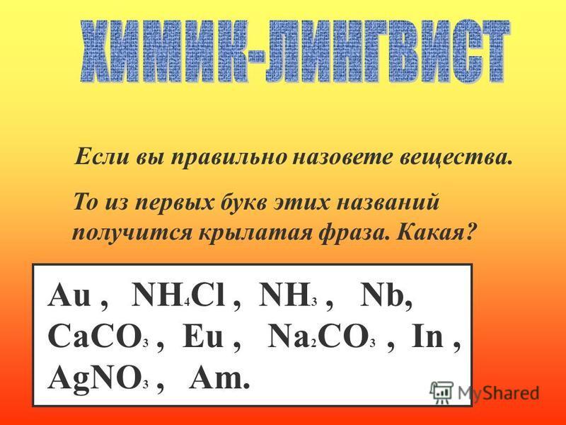 Если вы правильно назовете вещества. То из первых букв этих названий получится крылатая фраза. Какая? Au, NH 4 Cl, NH 3, Nb, CaCO 3, Eu, Na 2 CO 3, In, AgNO 3, Am.