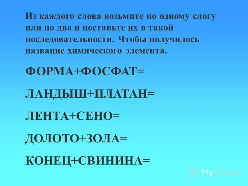 Из каждого слова возьмите по одному слогу или по два и поставьте их в такой последовательности. Чтобы получилось название химического элемента. ФОРМА+ФОСФАТ= ЛАНДЫШ+ПЛАТАН= ЛЕНТА+СЕНО= ДОЛОТО+ЗОЛА= КОНЕЦ+СВИНИНА=