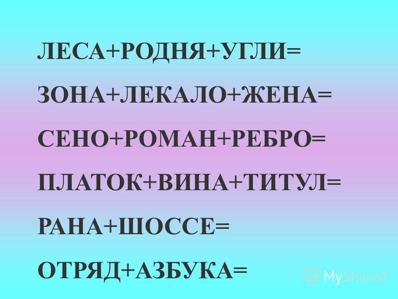 ЛЕСА+РОДНЯ+УГЛИ= ЗОНА+ЛЕКАЛО+ЖЕНА= СЕНО+РОМАН+РЕБРО= ПЛАТОК+ВИНА+ТИТУЛ= РАНА+ШОССЕ= ОТРЯД+АЗБУКА=