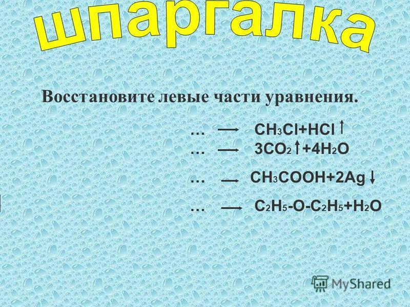 … СН 3 Cl+HCl … 3СО 2 +4Н 2 О … CH 3 СOOH+2Ag … C 2 H 5 -O-C 2 H 5 +H 2 O Восстановите левые части уравнения.
