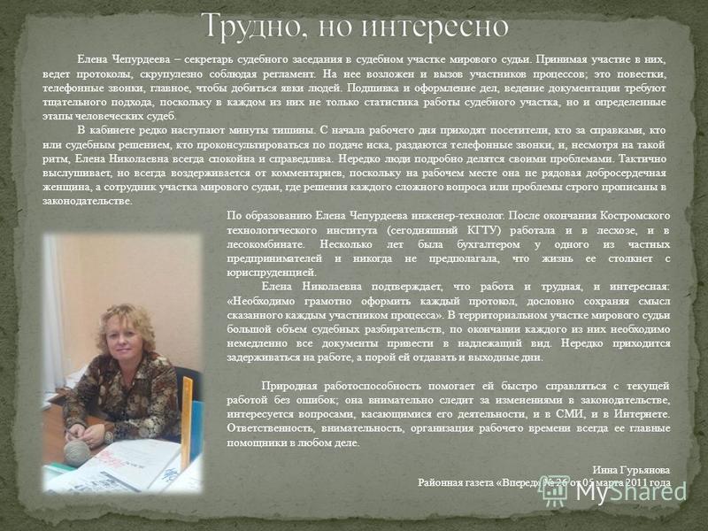 Елена Чепурдеева – секретарь судебного заседания в судебном участке мирового судьи. Принимая участие в них, ведет протоколы, скрупулезно соблюдая регламент. На нее возложен и вызов участников процессов; это повестки, телефонные звонки, главное, чтобы