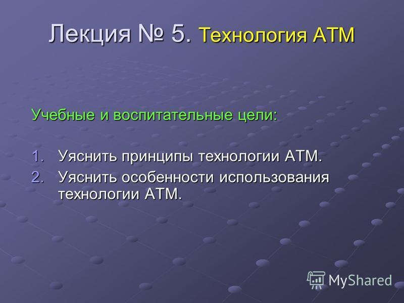 Лекция 5. Технология ATM Учебные и воспитательные цели: 1. Уяснить принципы технологии АТМ. 2. Уяснить особенности использования технологии АТМ.