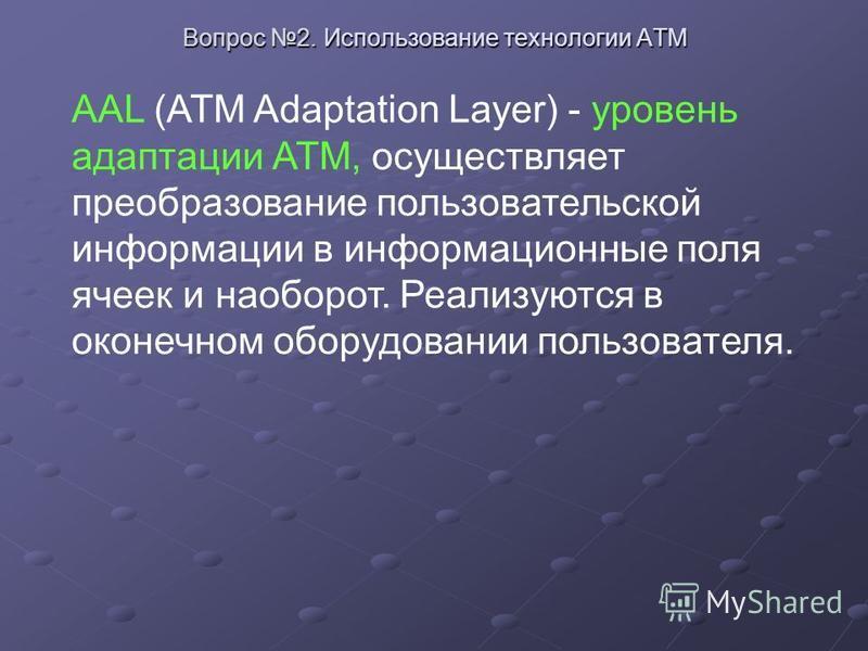 AAL (ATM Adaptation Layer) - уровень адаптации АТМ, осуществляет преобразование пользовательской информации в информационные поля ячеек и наоборот. Реализуются в оконечном оборудовании пользователя.