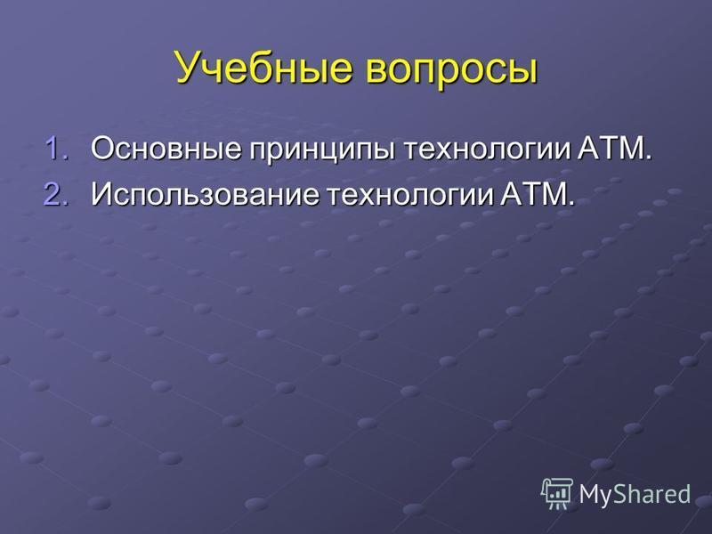 Учебные вопросы 1. Основные принципы технологии ATM. 2. Использование технологии ATM.