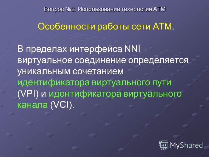 Особенности работы сети АТМ. В пределах интерфейса NNI виртуальное соединение определяется уникальным сочетанием идентификатора виртуального пути (VPI) и идентификатора виртуального канала (VCI).