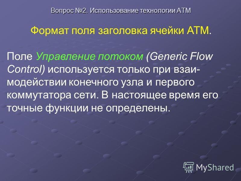 Вопрос 2. Использование технологии ATM Формат поля заголовка ячейки АТМ. Поле Управление потоком (Generic Flow Control) используется только при взаи модействии конечного узла и первого коммутатора сети. В настоящее время его точные функции не опреде