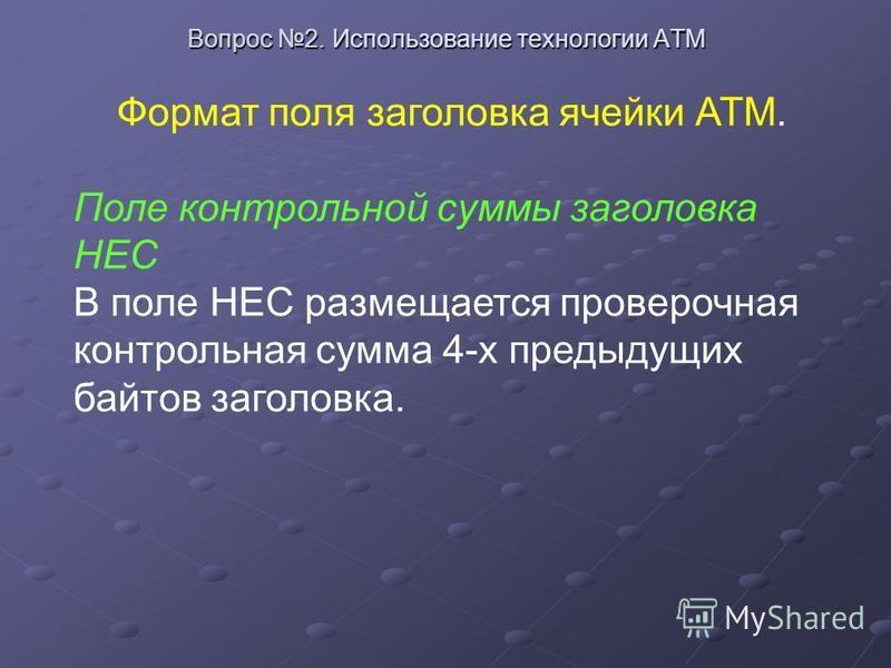 Вопрос 2. Использование технологии ATM Формат поля заголовка ячейки АТМ. Поле контрольной суммы заголовка HEC В поле HEC размещается проверочная контрольная сумма 4-х предыдущих байтов заголовка.