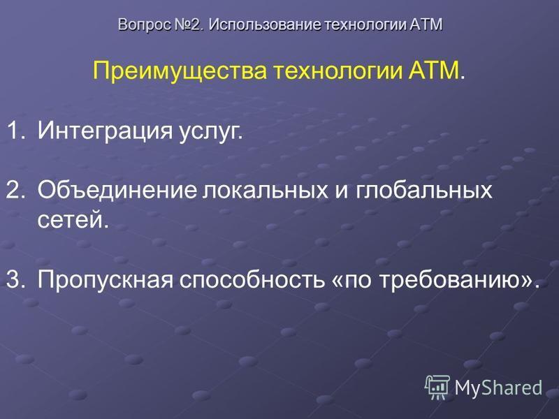 Вопрос 2. Использование технологии ATM Преимущества технологии АТМ. 1. Интеграция услуг. 2. Объединение локальных и глобальных сетей. 3. Пропускная способность «по требованию».