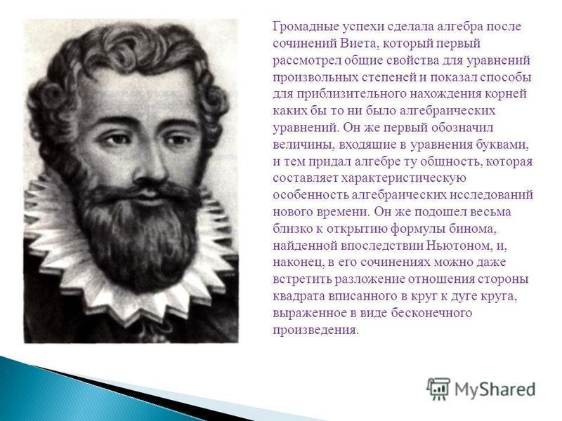 Громадные успехи сделала алгебра после сочинений Виета, который первый рассмотрел общие свойства для уравнений произвольных степеней и показал способы для приблизительного нахождения корней каких бы то ни было алгебраических уравнений. Он же первый о