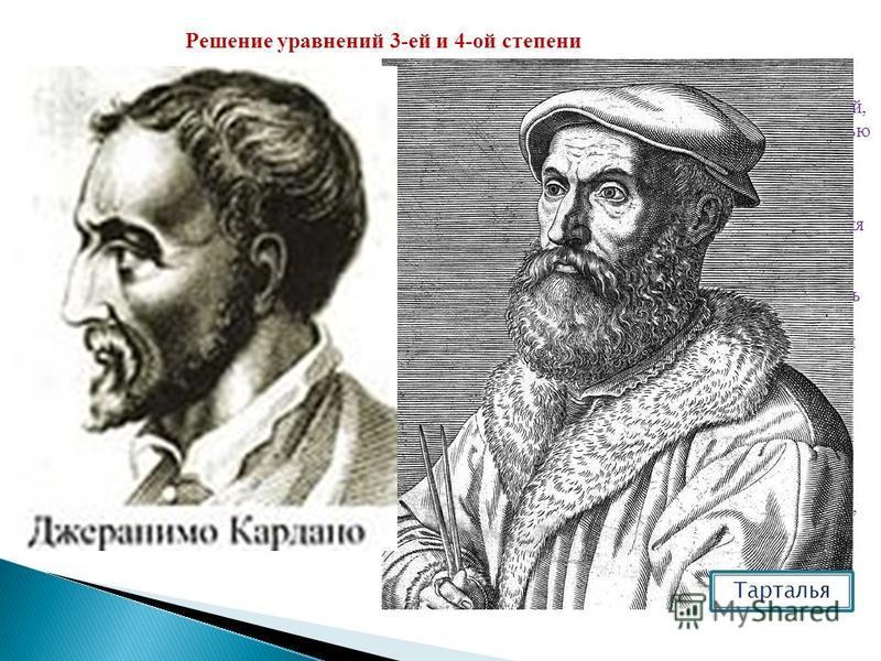Решение уравнений 3-ей и 4-ой степени В 1505 году Сципион Феррео впервые решил один частный случай кубического уравнения. Это решение однако не было им опубликовано, но было сообщено одному ученику – Флориде. Последний, находясь в 1535 году в Венеции