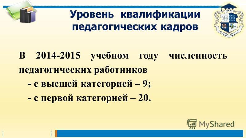 Уровень квалификации педагогических кадров В 2014-2015 учебном году численность педагогических работников - с высшей категорией – 9; - с первой категорией – 20.