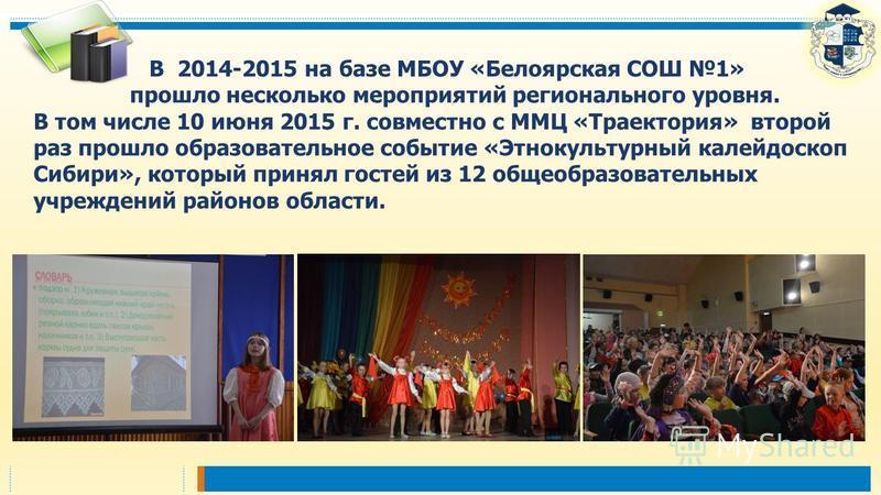 В 2014-2015 на базе МБОУ «Белоярская СОШ 1» прошло несколько мероприятий регионального уровня. В том числе 10 июня 2015 г. совместно с ММЦ «Траектория» второй раз прошло образовательное событие «Этнокультурный калейдоскоп Сибири», который принял гост