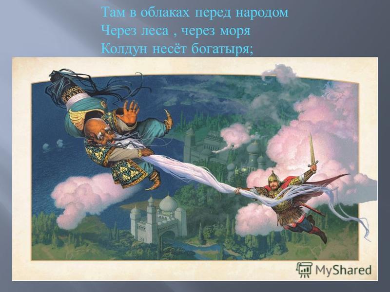 Там в облаках перед народом Через леса, через моря Колдун несёт богатыря ;