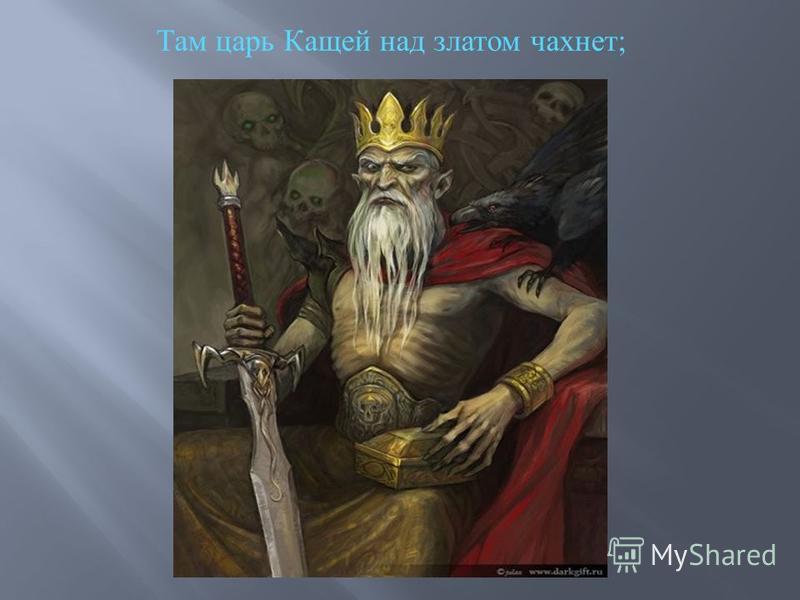Там царь Кащей над златом чахнет ;