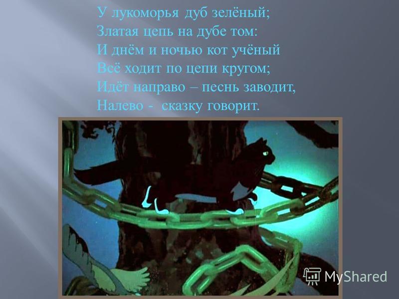 У лукоморья дуб зелёный ; Златая цепь на дубе том : И днём и ночью кот учёный Всё ходит по цепи кругом ; Идёт направо – песнь заводит, Налево - сказку говорит.