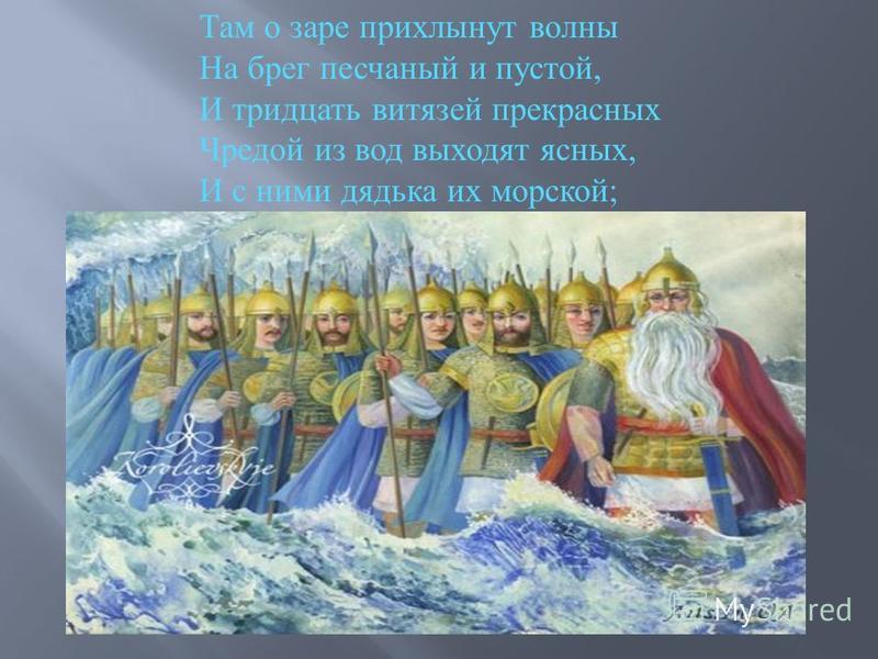 Там о заре прихлынут волны На брег песчаный и пустой, И тридцать витязей прекрасных Чредой из вод выходят ясных, И с ними дядька их морской ;