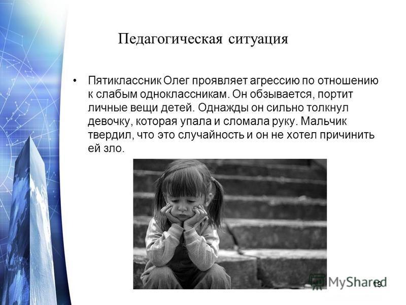 Педагогическая ситуация Пятиклассник Олег проявляет агрессию по отношению к слабым одноклассникам. Он обзывается, портит личные вещи детей. Однажды он сильно толкнул девочку, которая упала и сломала руку. Мальчик твердил, что это случайность и он не