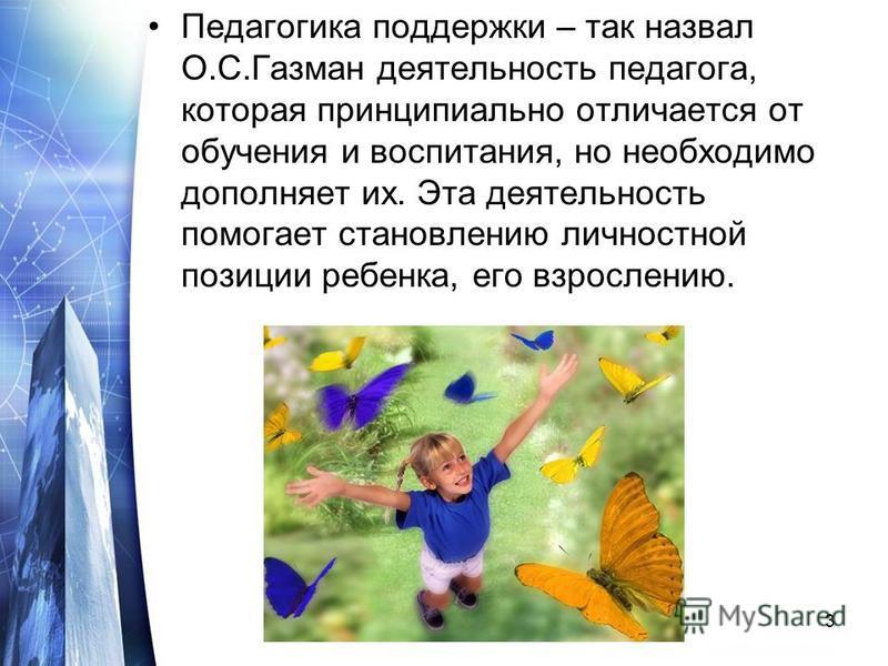 Педагогика поддержки – так назвал О.С.Газман деятельность педагога, которая принципиально отличается от обучения и воспитания, но необходимо дополняет их. Эта деятельность помогает становлению личностной позиции ребенка, его взрослению. 3