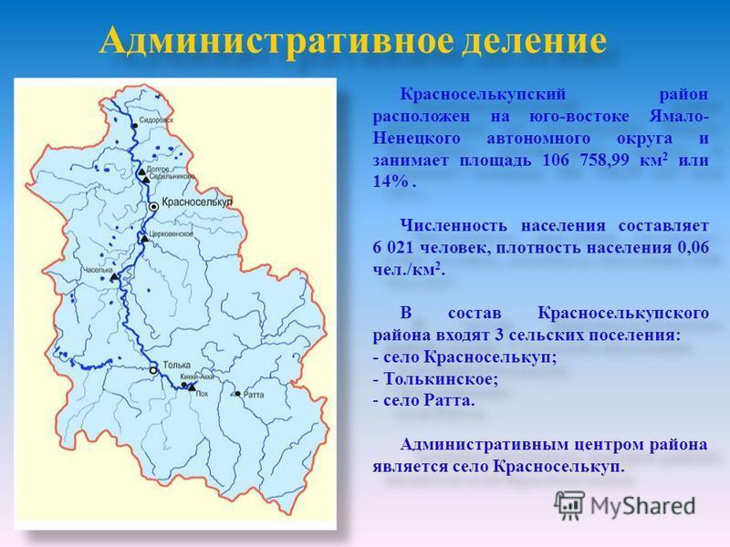 Административное деление Красноселькупский район расположен на юго-востоке Ямало- Ненецкого автономного округа и занимает площадь 106 758,99 км 2 или 14%. Численность населения составляет 6 021 человек, плотность населения 0,06 чел./км 2. В состав Кр