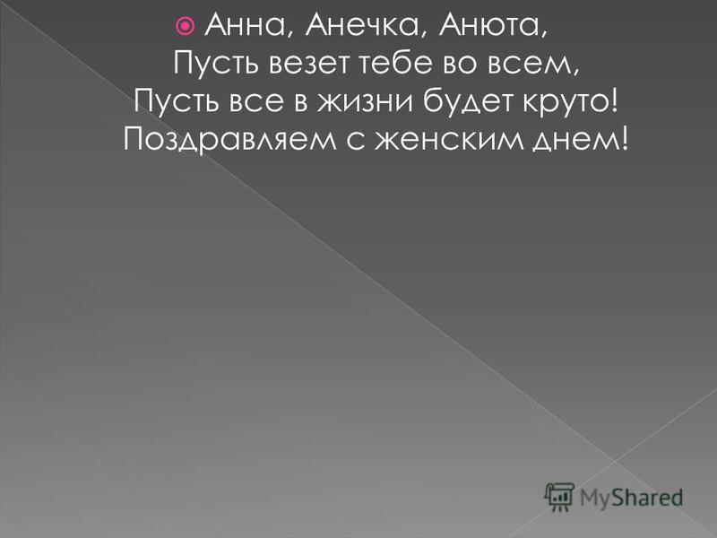 Анна, Анечка, Анюта, Пусть везет тебе во всем, Пусть все в жизни будет круто! Поздравляем с женским днем!