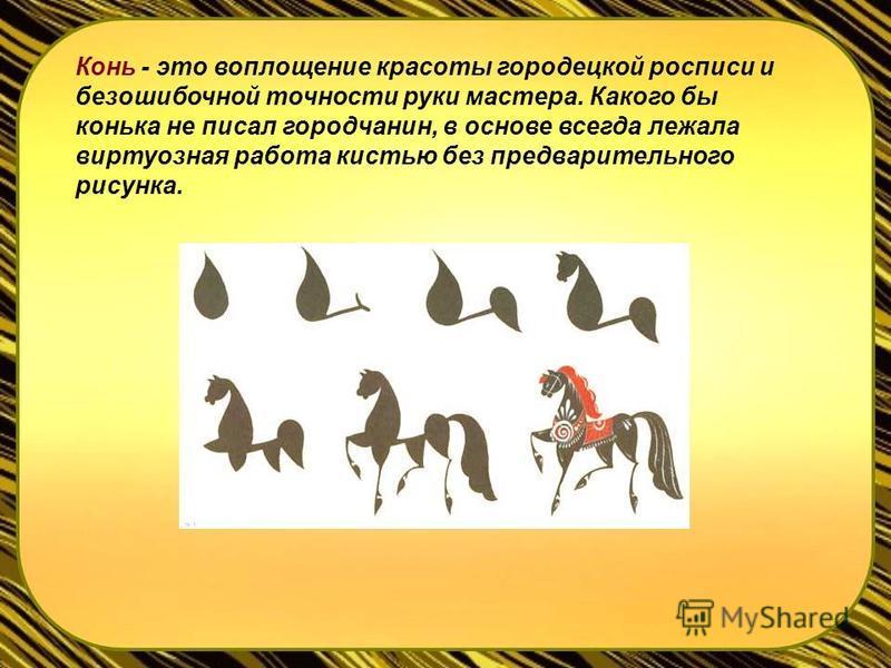 Конь - это воплощение красоты городецкой росписи и безошибочной точности руки мастера. Какого бы конька не писал городчанин, в основе всегда лежала виртуозная работа кистью без предварительного рисунка.
