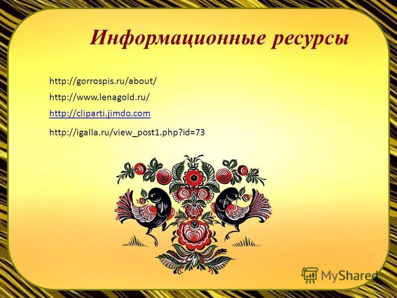 Информационные ресурсы http://www.lenagold.ru/ http://cliparti.jimdo.com http://igalla.ru/view_post1.php?id=73 http://gorrospis.ru/about/