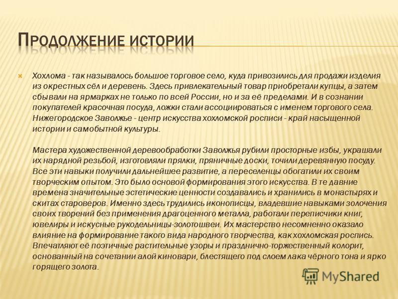 Хохлома старинный русский народный промысел, родившийся в XVII веке в округе Нижнего Новгорода.русский народный промыселXVII веке Нижнего Новгорода Хохлома представляет собой декоративную роспись деревянной посуды и мебели, выполненную чёрным и красн