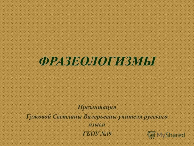 ФРАЗЕОЛОГИЗМЫ Презентация Гужовой Светланы Валерьевны учителя русского языка ГБОУ 19