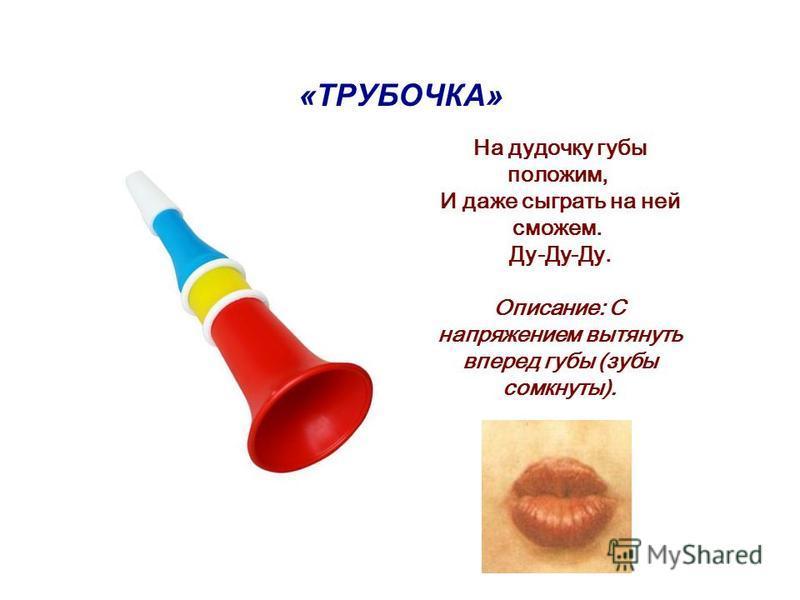 «ТРУБОЧКА» На дудочку губы положим, И даже сыграть на ней сможем. Ду-Ду-Ду. Описание: С напряжением вытянуть вперед губы (зубы сомкнуты).
